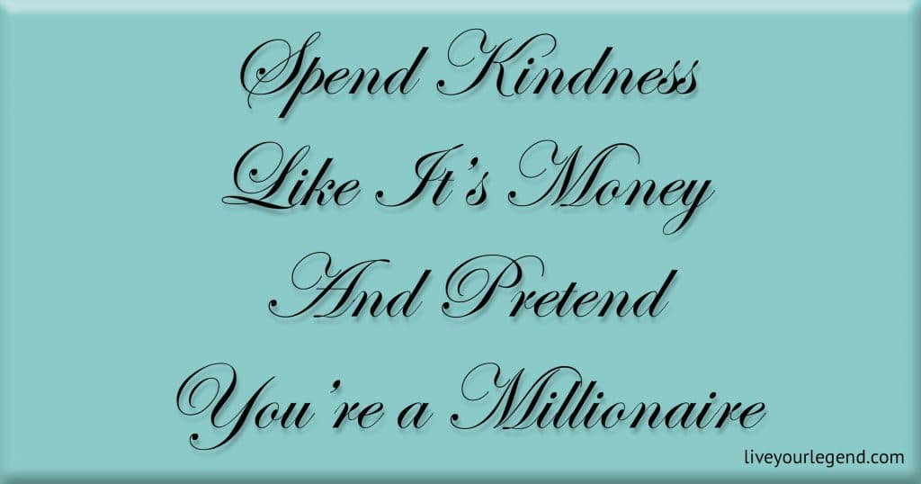 Spend Kindness Like It's Money And Pretend You're a Millionaire